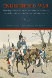 Enlightened War - German Theories and Cultures of Warfare from Frederick the Great to Clausewitz ebook by Elisabeth Krimmer,Patricia Anne Simpson