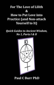 For The Love of Lilith & How to Put Love into Practice (and Non-attach Yourself to It), Quick Guides to Ancient Wisdom, No 1, Parts I & II ebook by Paul C Burr