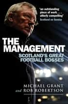 The Management - Scotland's Great Football Bosses ebook by Michael Grant, Rob Robertson