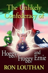 The Unlikely Confederacy of Hoggy, Froggy and Ernie ebook by Louthan, Ron