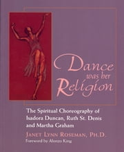 Dance was her Religion - The Spiritual Choreography of Isadora Duncan, Ruth St. Denis and Martha Graham ebook by Janet Lynn Roseman. Ph.D.