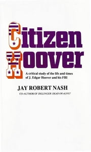 Citizen Hoover - A Critical Study of the Life and Times of J. Edgar Hoover and His FBI ebook by Jay Rober Nash