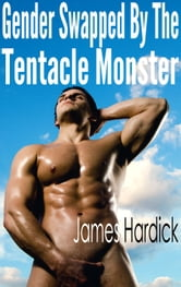 Gender Swapped By The Tentacle Monster ebook by James Hardick