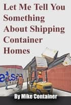 Let Me Tell You Something About Shipping Container Homes ebook by Mike Container