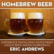 Homebrew Beer -- Experience Tantalizing Tastes From Unique Beer Making ingredients audiobook by Eric Andrews