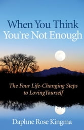 When You Think You're Not Enough: The Four Life-Changing Steps to Loving Yourself ebook by Kingma, Daphne
