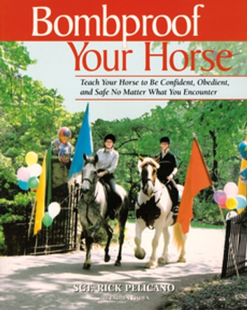Bombproof Your Horse - Teach Your Horse to Be Confident, Obedient, and Safe, No Matter What You Encounter ebook by Rick Pelicano