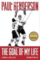 The Goal of My Life - A Memoir ebook by Paul Henderson, Roger Lajoie, Ron Ellis