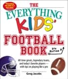 The Everything Kids' Football Book, 6th Edition - All-time Greats, Legendary Teams, and Today's Favorite Players--With Tips on Playing Like a Pro ebook by Greg Jacobs
