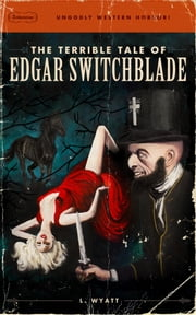 The Terrible Tale of Edgar Switchblade ebook by Lonesome Wyatt