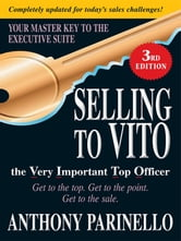 Selling to VITO the Very Important Top Officer: Get to the Top. Get to the Point. Get to the Sale. - Get to the Top. Get to the Point. Get to the Sale. ebook by Anthony Parinello