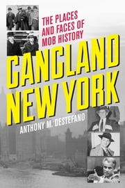 Gangland New York - The Places and Faces of Mob History ebook by Anthony M. DeStefano