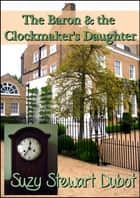 The Baron & the Clockmaker's Daughter ebook by Suzy Stewart Dubot