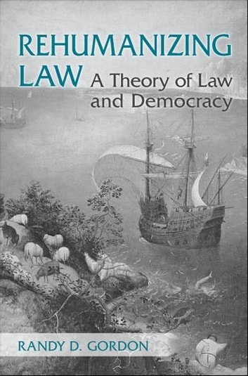Rehumanizing Law - A Theory of Law and Democracy ebook by Randy  Gordon