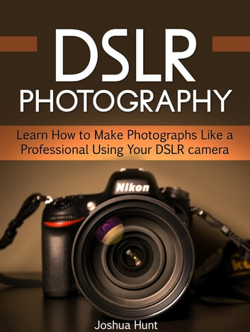 Dslr Photography: Learn How to Make Photographs Like a Professional Using Your Dslr camera ebook by Joshua Hunt