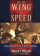 On The Wing Of Speed: George Washington And The Battle Of Yorktown ebook by Donald T. Phillips