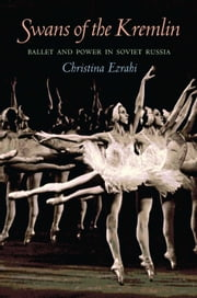 Swans of the Kremlin - Ballet and Power in Soviet Russia ebook by Christina Ezrahi
