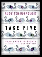 Take Five: Four Favorite Essays Plus One Never-Been-Seen Essay ebook by Augusten Burroughs