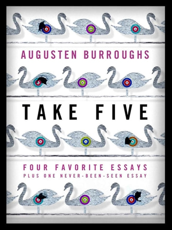 Take Five: Four Favorite Essays Plus One Never-Been-Seen Essay - Four Favorite Essays Plus One Never-Been-Seen Essay ebook by Augusten Burroughs