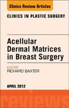 Acellular Dermal Matrices in Breast Surgery, An Issue of Clinics in Plastic Surgery - E-Book ebook by Richard E. Baxter, PT, DSC,...