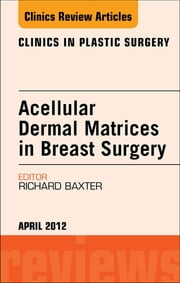 Acellular Dermal Matrices in Breast Surgery, An Issue of Clinics in Plastic Surgery ebook by Richard E. Baxter