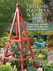 Trellises, Planters & Raised Beds - 50 Easy, Unique, and Useful Projects You Can Make with Common Tools and Materials ebook by Editors of Cool Springs Press