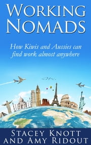 Working Nomads: How Kiwis and Aussies Can Find Work Almost Anywhere ebook by Stacey Knott & Amy Ridout