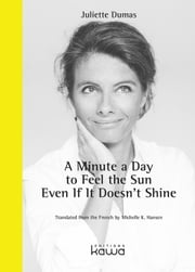 A Minute a Day to Feel the Sun Even If It Doesn't Shine ebook by Juliette DUMAS