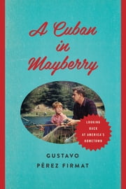 A Cuban in Mayberry - Looking Back at America's Hometown ebook by Gustavo Pérez Firmat