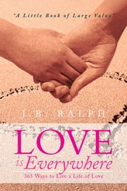 Love is Everywhere 365 Ways to Live a Life of Love - A Little Book of Large Value ebook by J.B. Ralph