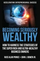 Becoming Seriously Wealthy - How to Harness the Strategies of the Super Rich and Ultra-Wealthy Business Owners ebook by Russ Alan Prince, John J. Bowen Jr.