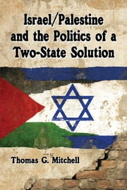 Israel/Palestine and the Politics of a Two-State Solution ebook by Thomas G. Mitchell