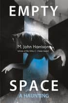 Empty Space - A Haunting ebook by M. John Harrison