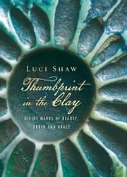 Thumbprint in the Clay - Divine Marks of Beauty, Order and Grace ebook by Luci Shaw