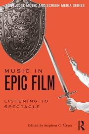 Music in Epic Film - Listening to Spectacle ebook by Stephen C. Meyer