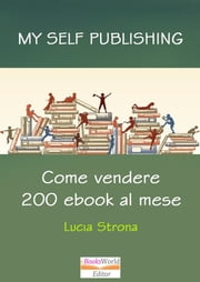 My Self Publishing. Come vendere 200 ebook al mese ebook by Lucia Strona