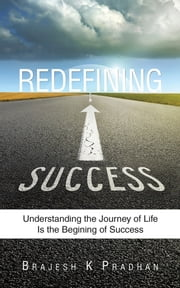Redefining Success - Understanding the Journey of Life Is the Begining of Success ebook by Brajesh K Pradhan