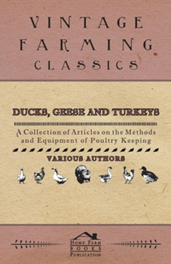 Ducks, Geese and Turkeys - A Collection of Articles on the Methods and Equipment of Poultry Keeping ebook by Various Authors