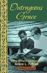 Outrageous Grace - A Story of Tragedy and Forgiveness ebook by Grace L. Fabian