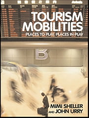 Tourism Mobilities - Places to Play, Places in Play ebook by Mimi Sheller,John Urry