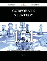 Corporate Strategy 151 Success Secrets - 151 Most Asked Questions On Corporate Strategy - What You Need To Know ebook by Ralph Mays