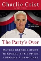 The Party's Over - How the Extreme Right Hijacked the GOP and I Became a Democrat ebook by Charlie Crist, Ellis Henican
