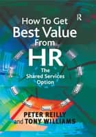 How To Get Best Value From HR - The Shared Services Option ebook by Peter Reilly, Tony Williams
