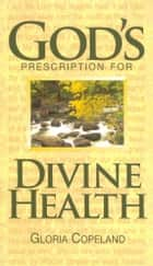 God's Prescription for Divine Health 電子書 by Copeland, Gloria