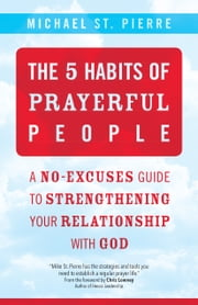The 5 Habits of Prayerful People - A No-Excuses Guide to Strengthening Your Relationship with God ebook by Michael St. Pierre, Chris Lowney