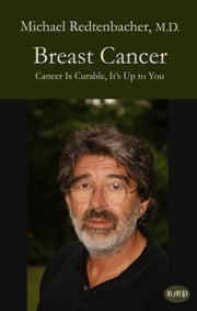 Breast Cancer - Cancer Is Curable, It's Up to You ebook by Michael Redtenbacher,Bernie Siegel