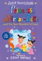 Princess Mirror-Belle and the Sea Monster's Cave ebook by Lydia Monks, Julia Donaldson