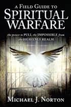 Field Guide to Spiritual Warfare: Pull the Impossible ebook by Michael J. Norton