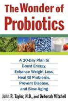 The Wonder of Probiotics - A 30-Day Plan to Boost Energy, Enhance Weight Loss, Heal GI Problems, Prevent Disease, and Slow Aging ebook by Deborah Mitchell, John R. Taylor, N.D.
