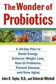The Wonder of Probiotics - A 30-Day Plan to Boost Energy, Enhance Weight Loss, Heal GI Problems, Prevent Disease, and Slow Aging ebook by John R. Taylor,Deborah Mitchell